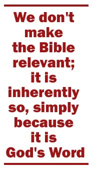 We Don't make the Bible relevant; it is inherently so, simply because it is God's Word.