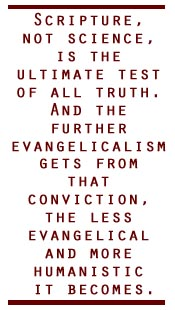 Scripture, not science, is the ultimate test of all truth. And the further evangelicalism gets from that conviction, the less evangelical and more humanistic it becomes.