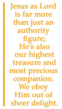 Jesus as Lord is far more than just an authority figure; He's also our highest treasure and most precious companion. We obey Him out of sheer delight.