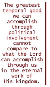 The greatest temporal good we can accomplish through political involvement cannot compare to what the Lord can accomplish through us in the eternal work of His kingdom.