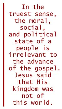 In the truest sense, the moral, social, and political state of a people is irrelevant to the advance of the gospel. Jesus said that His kingdom was not of this world (John 18:36).
