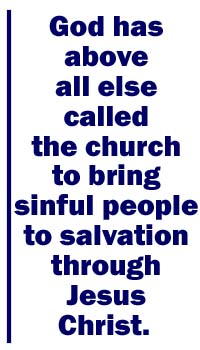 God has above all else called the church to bring sinful people to salvation through Jesus Christ.