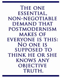 The one essential, non-negotiable demand that postmodernism makes of everyone is this: No one is supposed to think he or she knows any objective truth.