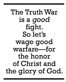 The Truth War is a good fight (1 Timothy 6:12). So let's wage good warfare (1 Timothy 1:18)—for the honor of Christ and the glory of God.