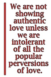 We are not showing authentic love unless we are intolerant of all the popular perversions of love.