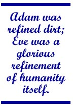 Adam was refined dirt; Eve was a glorious refinement of humanity itself.