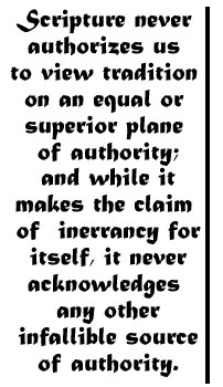 Scripture never authorizes us to view tradition on an equal or superior plane of authority; and while it makes the claim of inerrancy for itself, it never acknowledges any other infallible source of authority.