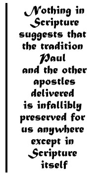 Nothing in Scripture suggests that the tradition Paul and the other apostles delievered is infallibly preserved for us anywhere except in Scripture itself.