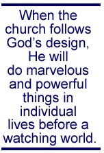 When the church follows God's design, He will do marvelous and powerful things in individual lives before a watching world.