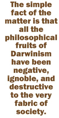 The simple fact of the matter is that all the philosophical fruits of Darwinism have been negative, ignoble, and destructive to the very fabric of society.