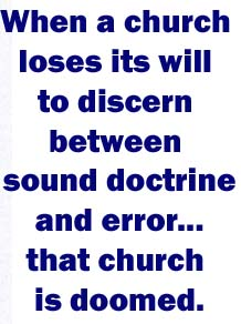When a church loses its will to discern between sound doctrine and error, between good and evil, between truth and lies, that church is doomed.