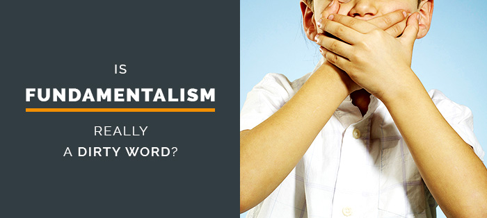 Is Fundamentalism Really a Dirty Word?