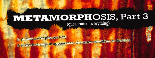 Previous post: Metamorphosis, Part 3 (Questioning Everything)