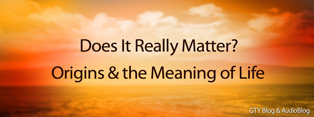 Next post: Does It Really Matter?<br>Origins & the Meaning of Life