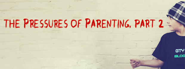 Next post: The Pressures of Parenting, Part 2