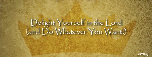 Previous post: Delight Yourself in the Lord (and Do Whatever You Want!)