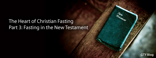 The Heart of Christian Fasting, Part 3: Fasting in the New Testament
