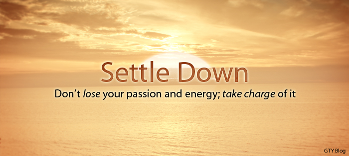 Next post: Settle Down Don't lose your passion and energy; take charge of it