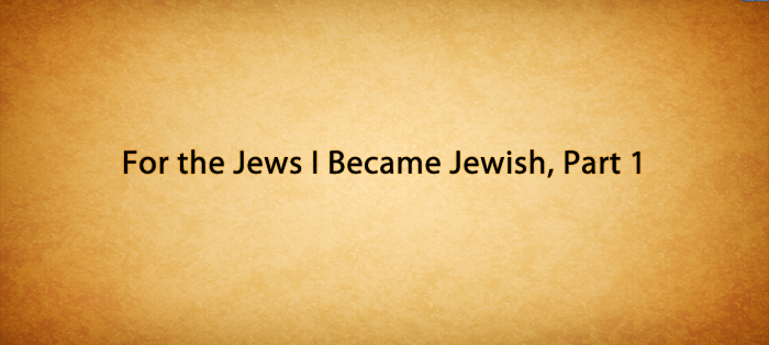 For the Jews I Became Jewish, Part 1