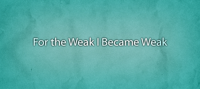 For the Weak I Became Weak