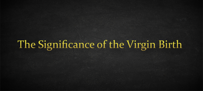 Next post: The Significance of the Virgin Birth