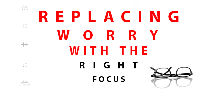 Replacing Worry with the Right Focus