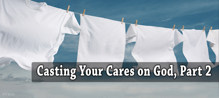 Casting Your Cares on God, Part 2