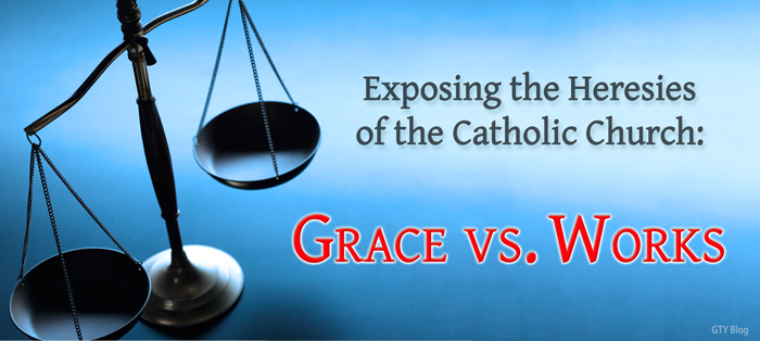 Exposing the Heresies of the Catholic Church: Grace vs. Works