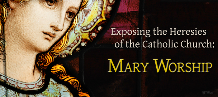 Exposing the Heresies of the Catholic Church: Mary Worship