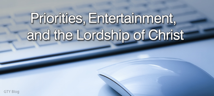 Priorities, Entertainment, and the Lordship of Christ