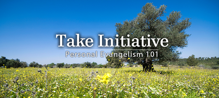 Personal Evangelism 101: Take Initiative