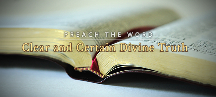 Previous post: Preach the Word: Because It Sets Forth Divine Truth with Clarity and Certainty