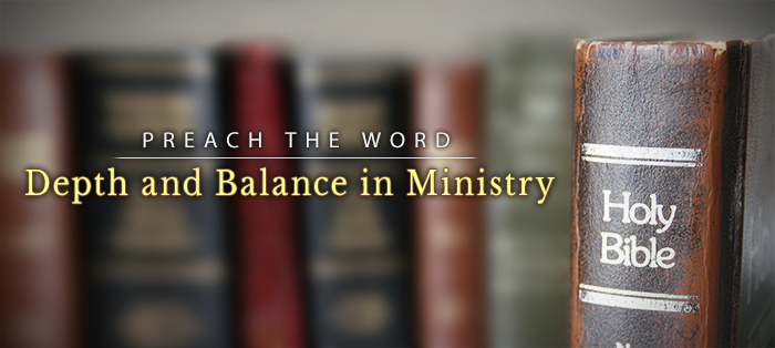 Preach the Word: Because It Brings Depth and Balance to Ministry
