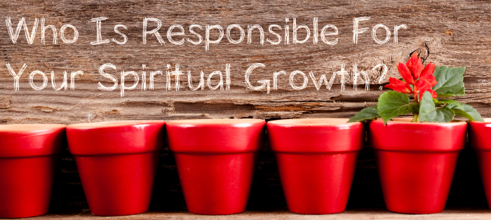 Who Is Responsible For Your Spiritual Growth?