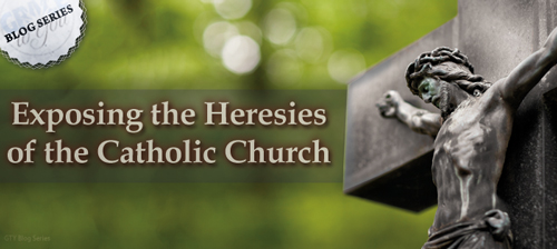 Exposing the Heresies of the Catholic Church