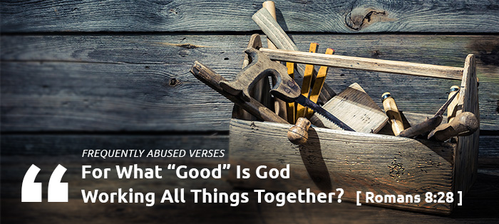 "Frequently Abused Verses: For What ""Good"" Is God Working All Things Together?"