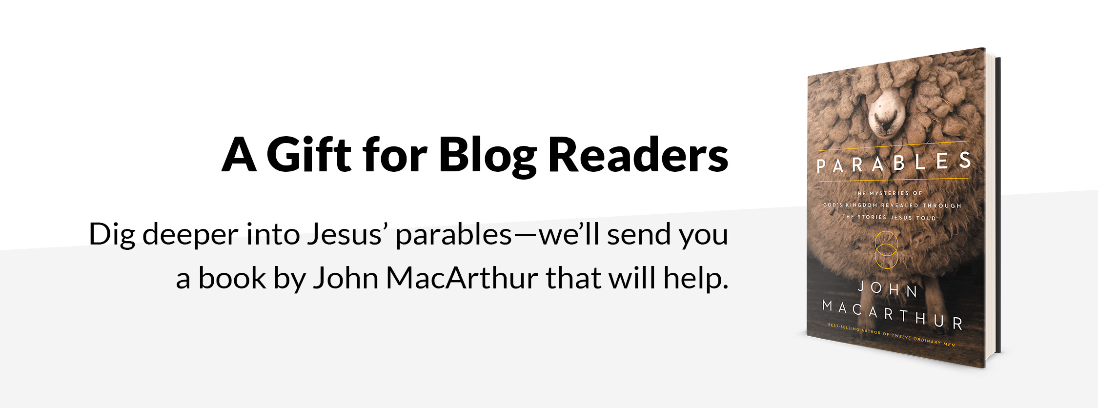 A Gift for Blog Readers. Dig deeper into Jesus' parables—we'll send you a book by John MacArthur that will help.
