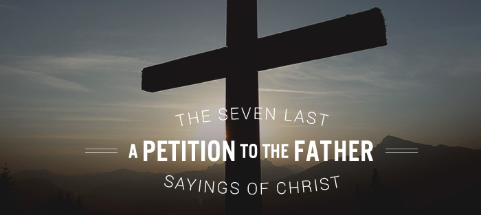 The Seven Last Sayings of Christ: A Petition to the Father