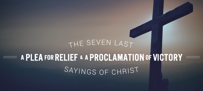 The Seven Last Sayings of Christ: A Plea for Relief & A Proclamation of Victory