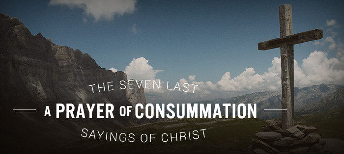 The Seven Last Sayings of Christ: A Prayer of Consumation
