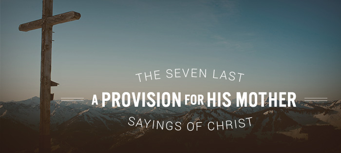 The Seven Last Sayings of Christ: A Provision for His Mother