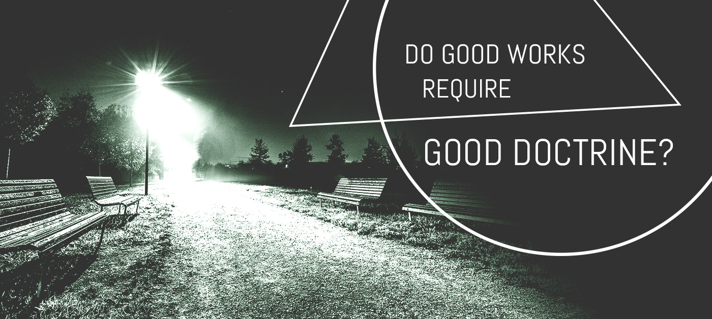 Do Good Works Require Good Doctrine?