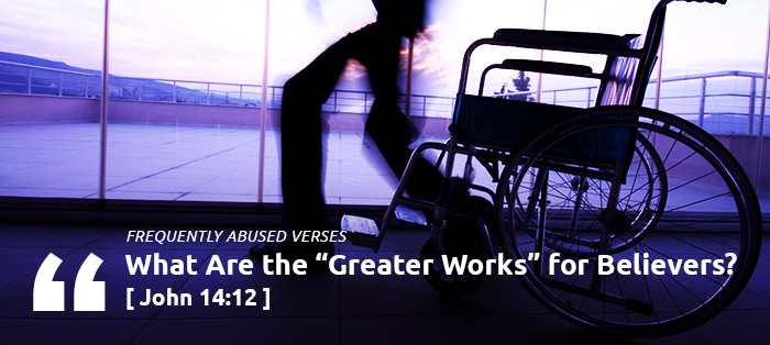 "Frequently Abused Verses: What Are the ""Greater Works"" for Believers?"