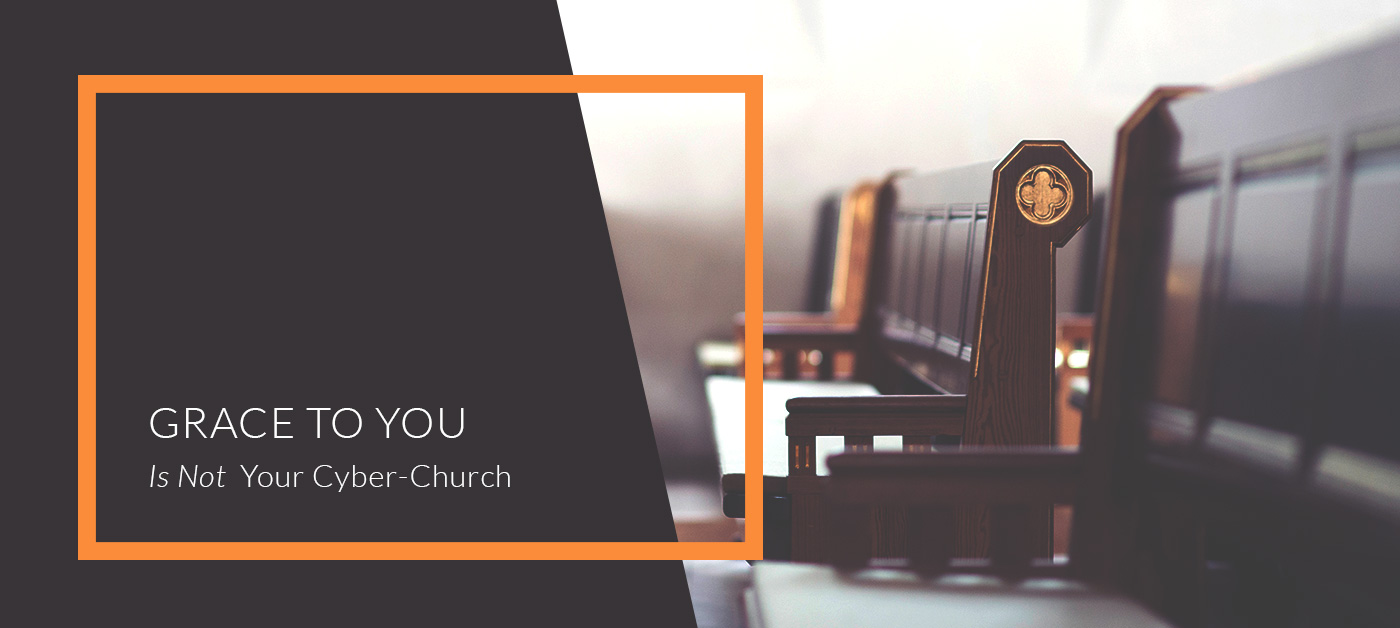 Grace to You Is Not Your Cyber-Church