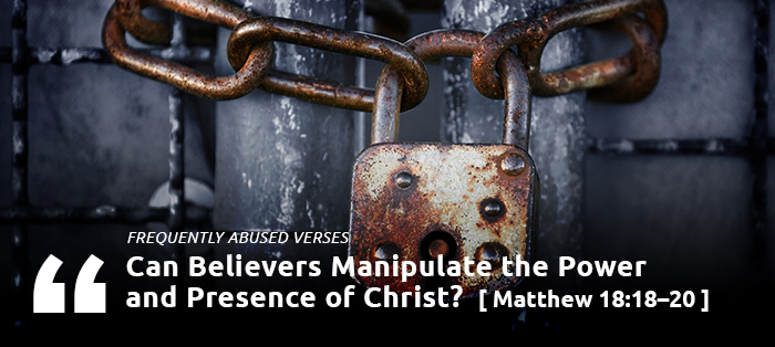Frequently Abused Verses: Can Believers Manipulate the Power and Presence of Christ?