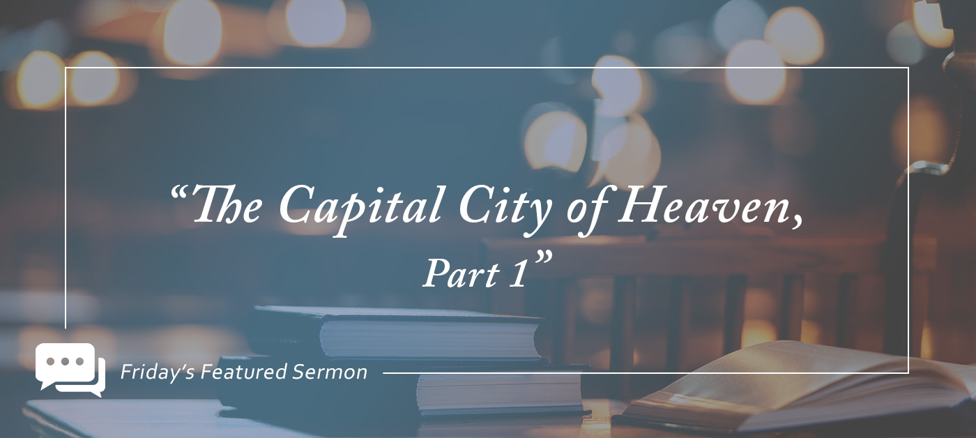 "Friday's Featured Sermon: ""The Capital City of Heaven, Part 1"""