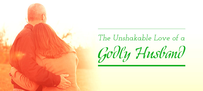 The Unshakable Love of a Godly Husband