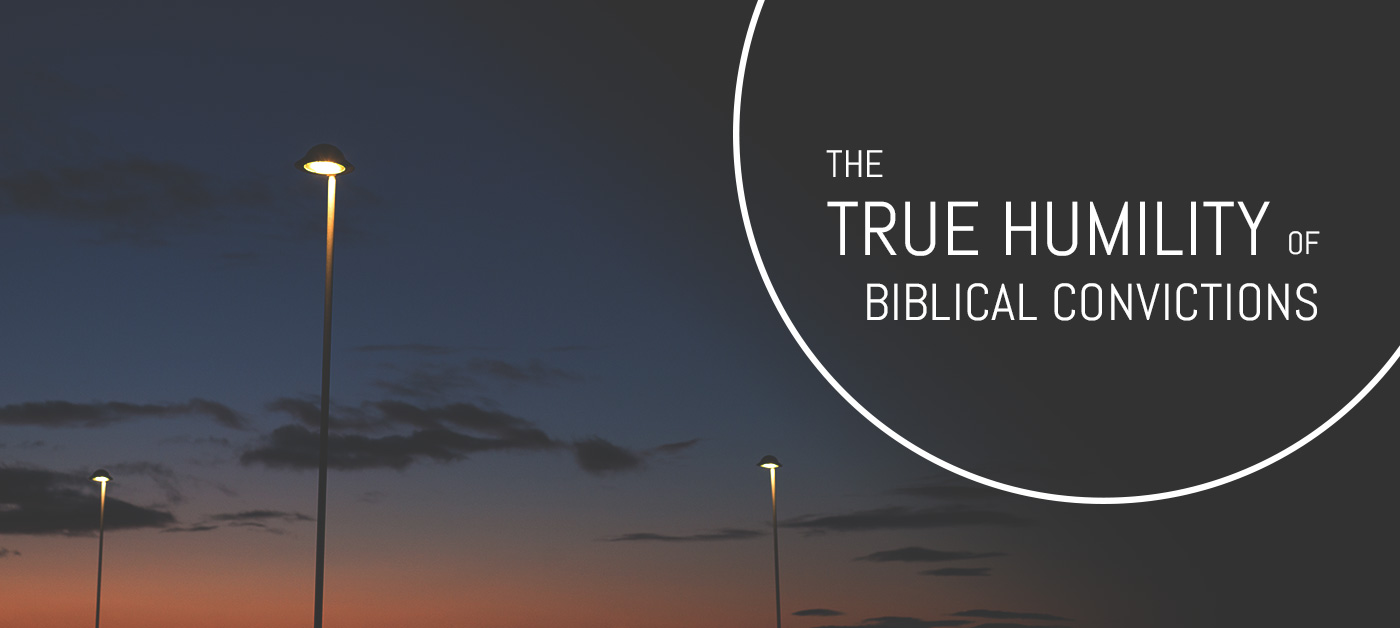 The True Humility of Biblical Convictions