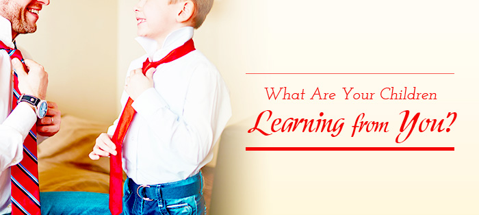 What Are Your Children Learning from You?