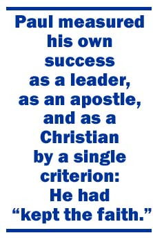 Paul measured his own success as a leader, as an apostle, and as a Christian by a single criterion: He had kept the faith